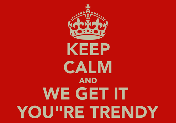 "KEEP CALM AND WE GET IT  YOU""RE TRENDY"