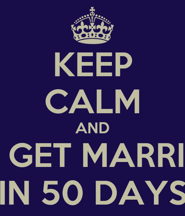 KEEP CALM AND WE GET MARRIED  IN 50 DAYS