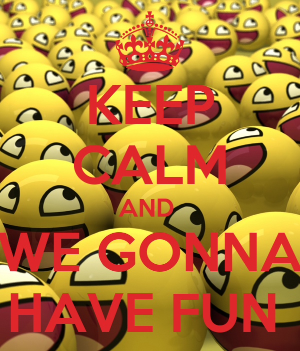 KEEP CALM AND  WE GONNA HAVE FUN