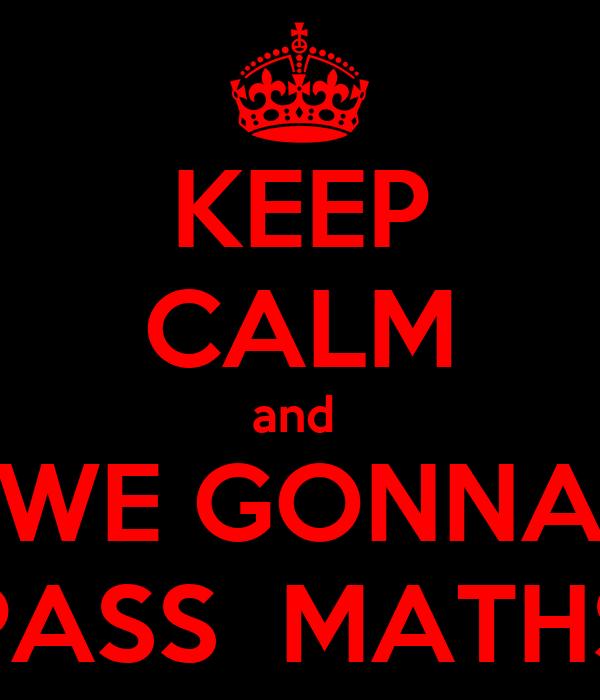 KEEP CALM and  WE GONNA PASS  MATHS