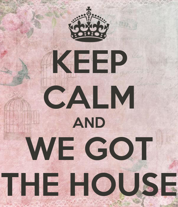 KEEP CALM AND WE GOT THE HOUSE