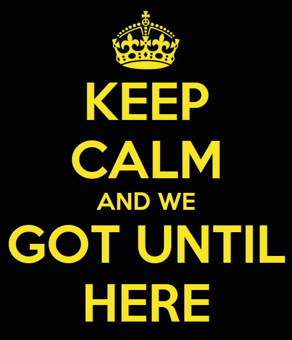 KEEP CALM AND WE GOT UNTIL HERE