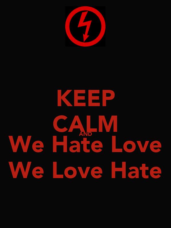 KEEP CALM AND We Hate Love We Love Hate