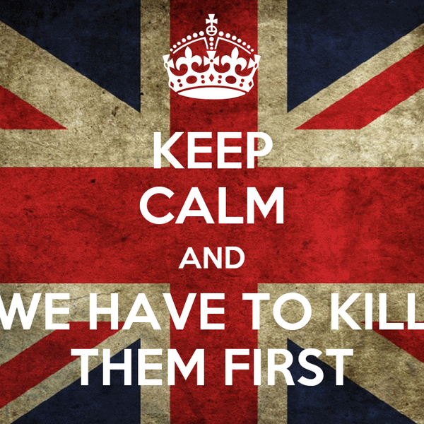 KEEP CALM AND WE HAVE TO KILL THEM FIRST