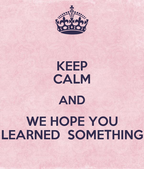 KEEP CALM AND WE HOPE YOU LEARNED  SOMETHING