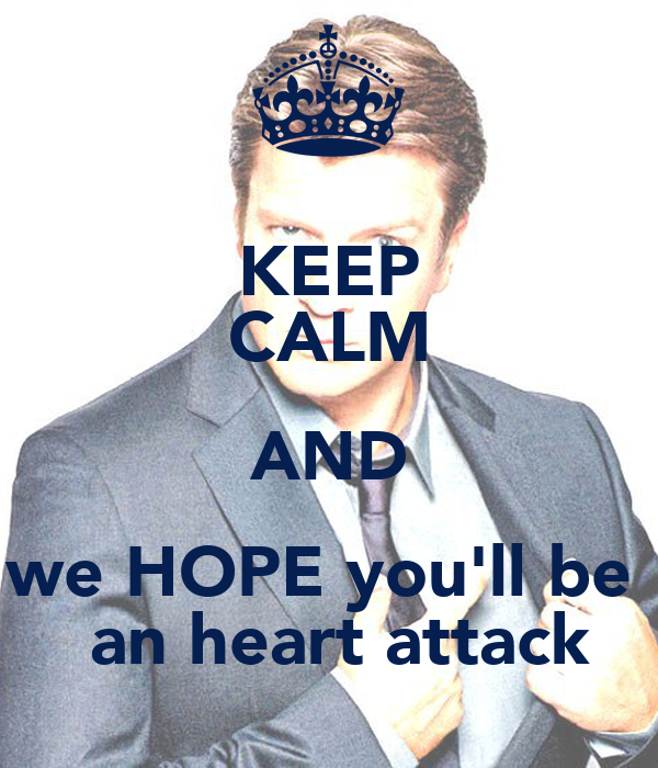 KEEP CALM AND we HOPE you'll be   an heart attack