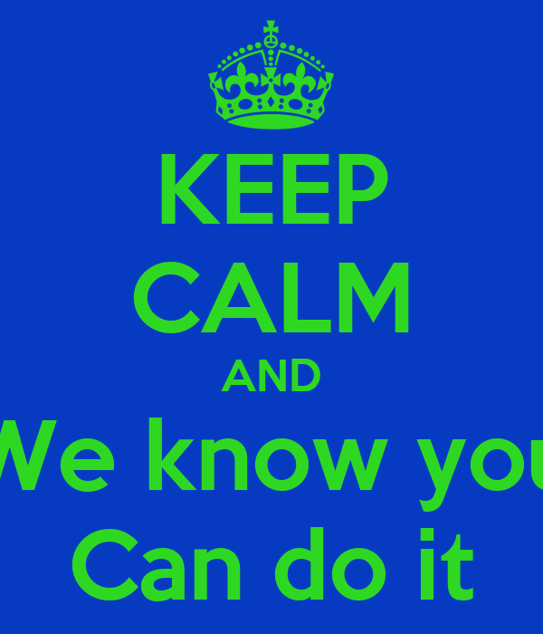 KEEP CALM AND We know you Can do it