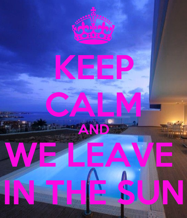 KEEP CALM AND WE LEAVE  IN THE SUN