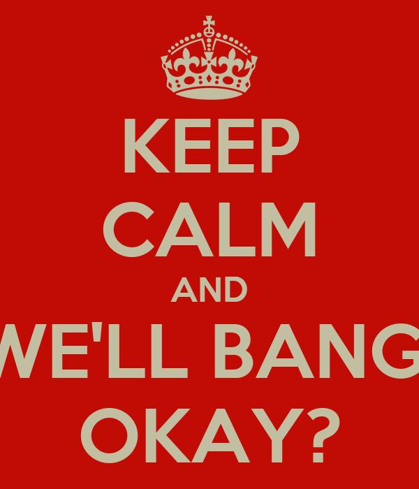 KEEP CALM AND WE'LL BANG  OKAY?