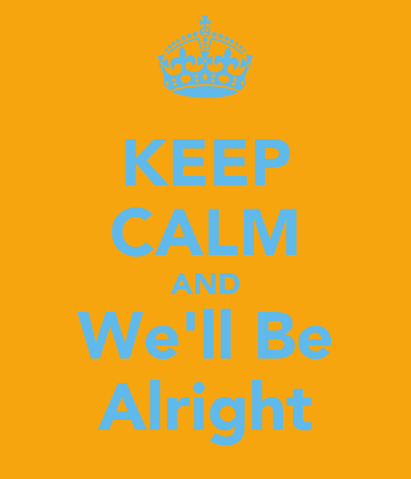 KEEP CALM AND We'll Be Alright