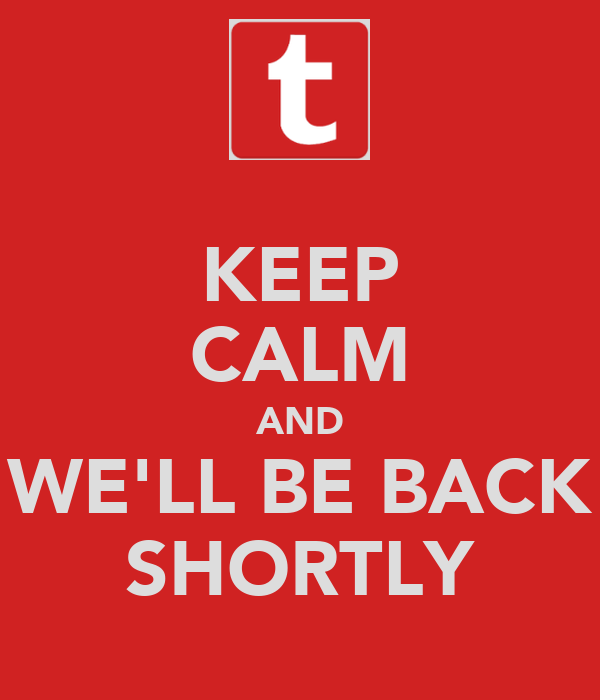 KEEP CALM AND WE'LL BE BACK SHORTLY