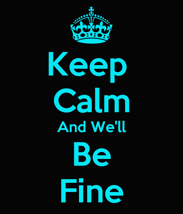 Keep  Calm And We'll Be Fine