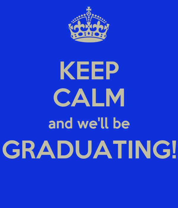 KEEP CALM and we'll be GRADUATING!
