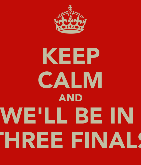 KEEP CALM AND WE'LL BE IN  THREE FINALS