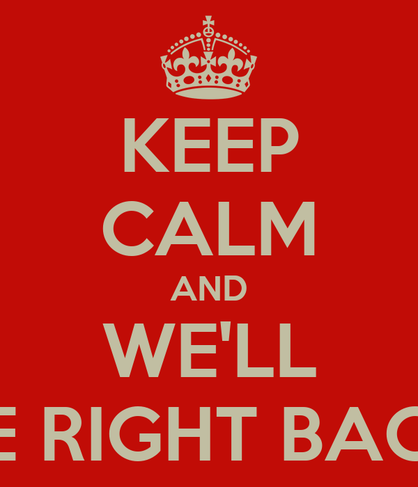 KEEP CALM AND WE'LL BE RIGHT BACK