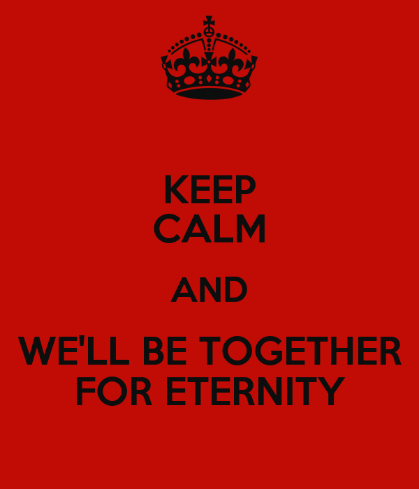 KEEP CALM AND WE'LL BE TOGETHER FOR ETERNITY