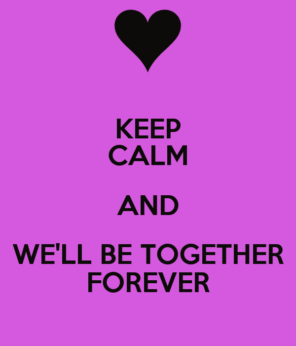 KEEP CALM AND WE'LL BE TOGETHER FOREVER