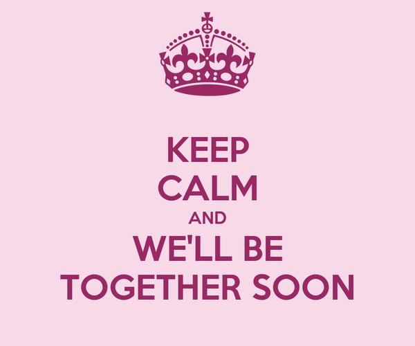 KEEP CALM AND WE'LL BE TOGETHER SOON