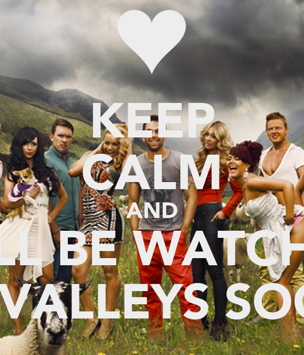 KEEP CALM AND WE'LL BE WATCHING THE VALLEYS SOON!!