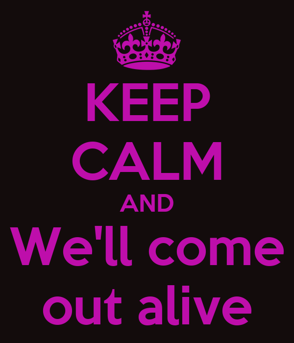 KEEP CALM AND We'll come out alive