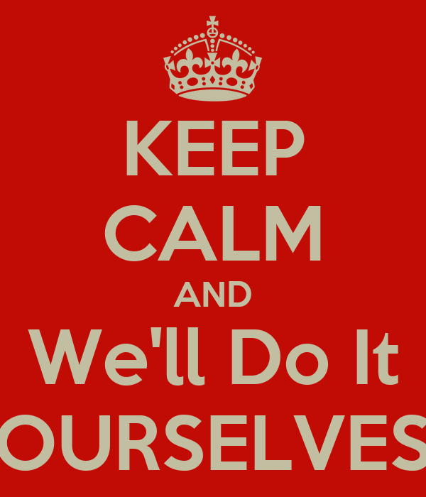 KEEP CALM AND We'll Do It OURSELVES