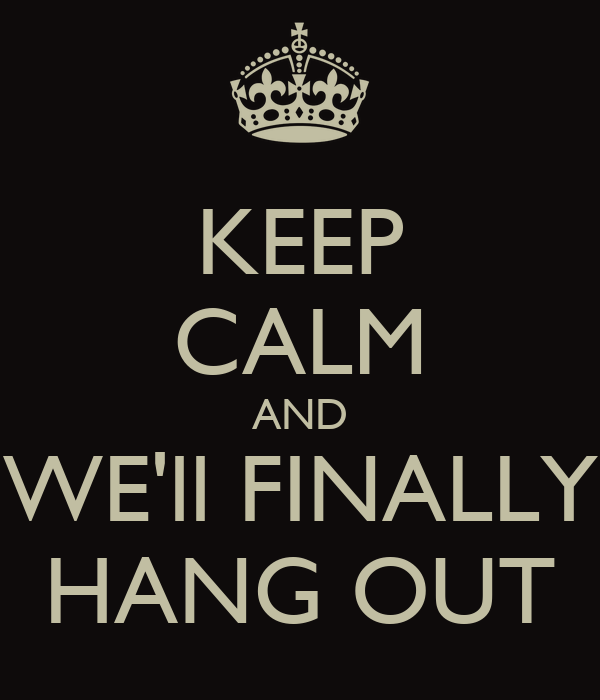 KEEP CALM AND WE'll FINALLY HANG OUT
