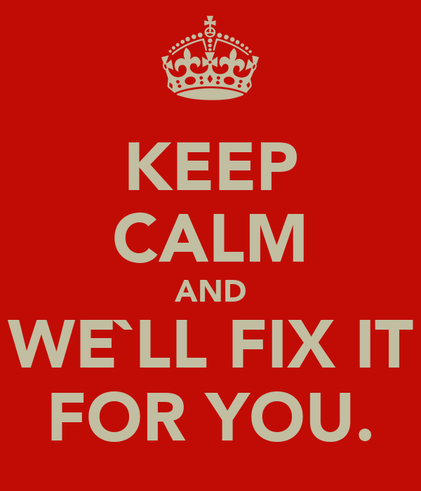 KEEP CALM AND WE`LL FIX IT FOR YOU.