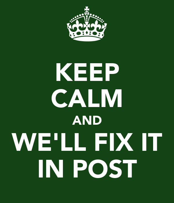 KEEP CALM AND WE'LL FIX IT IN POST