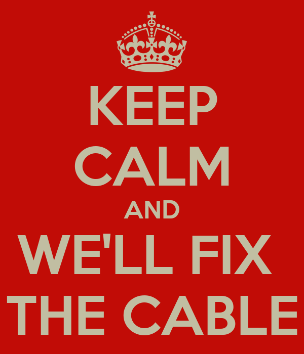 KEEP CALM AND WE'LL FIX  THE CABLE