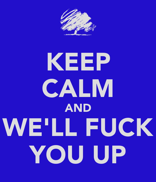 KEEP CALM AND WE'LL FUCK YOU UP