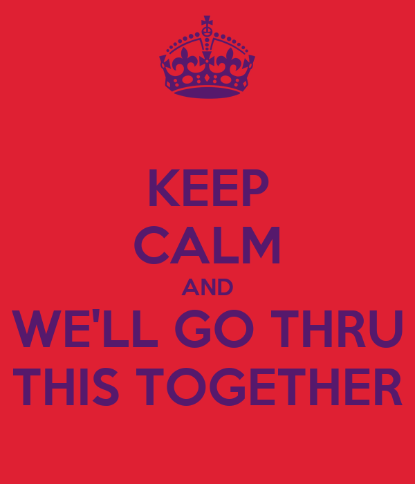 KEEP CALM AND WE'LL GO THRU THIS TOGETHER