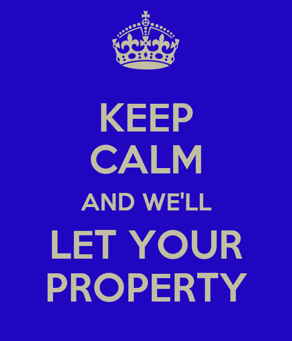 KEEP CALM AND WE'LL LET YOUR PROPERTY