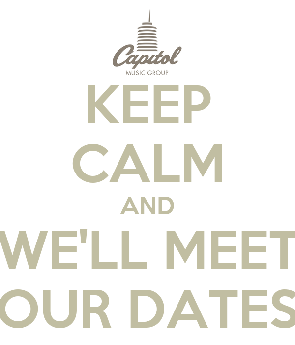 KEEP CALM AND WE'LL MEET OUR DATES