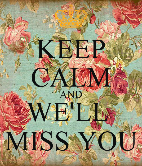 KEEP CALM AND WE'LL  MISS YOU