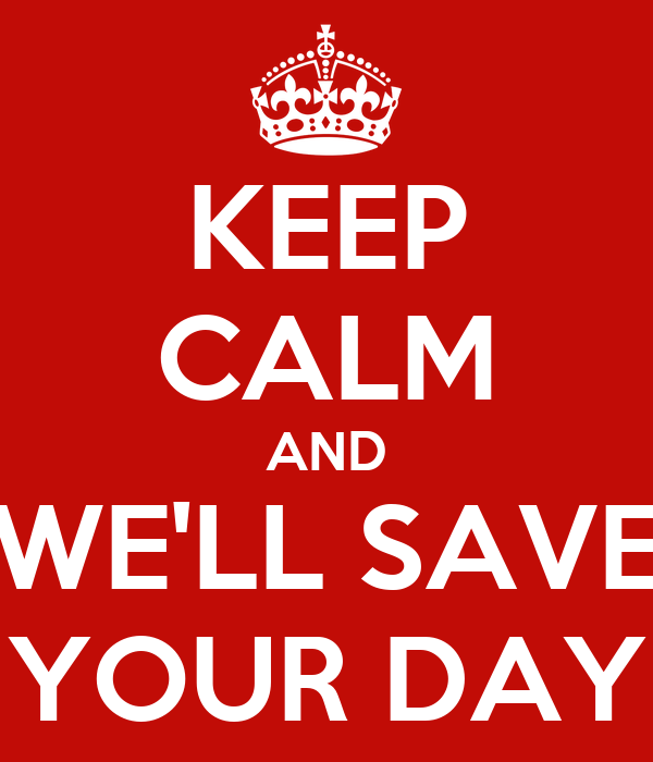 KEEP CALM AND WE'LL SAVE YOUR DAY