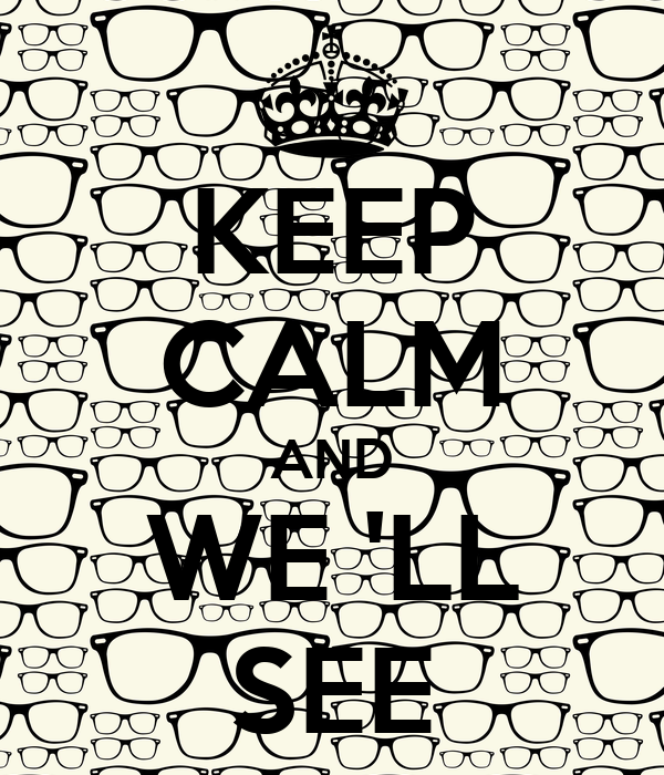 KEEP CALM AND WE 'LL SEE