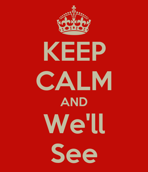 KEEP CALM AND We'll See