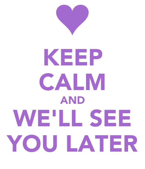 KEEP CALM AND WE'LL SEE YOU LATER