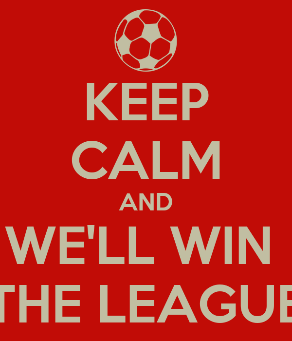 KEEP CALM AND WE'LL WIN  THE LEAGUE