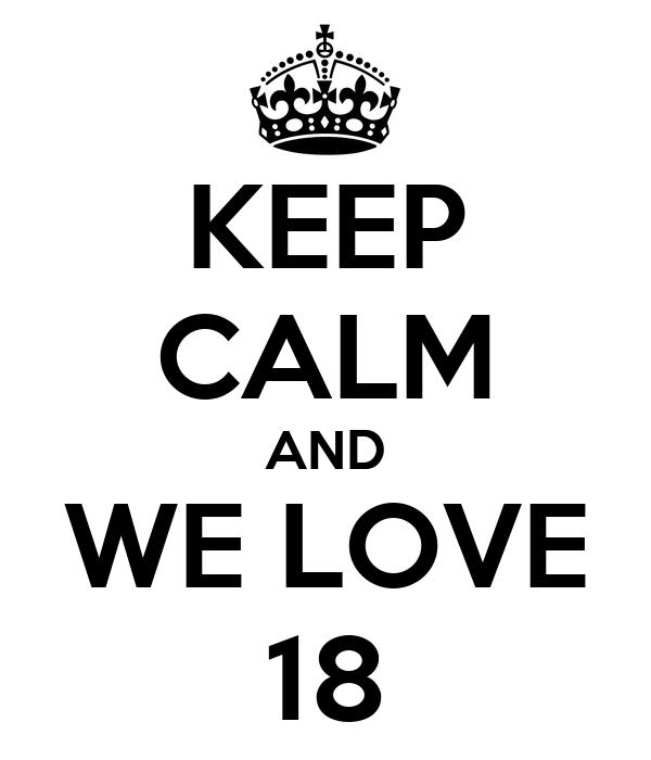 KEEP CALM AND WE LOVE 18