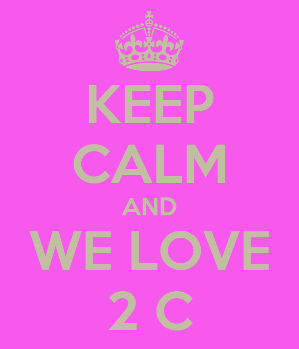 KEEP CALM AND WE LOVE 2 C