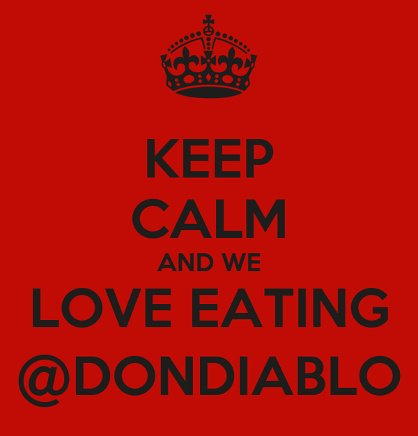 KEEP CALM AND WE LOVE EATING @DONDIABLO