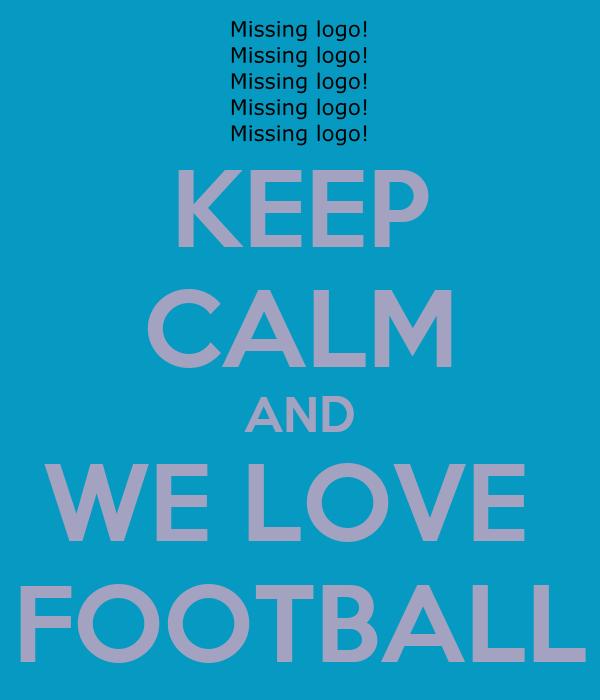 KEEP CALM AND WE LOVE  FOOTBALL
