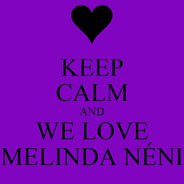 KEEP CALM AND WE LOVE MELINDA NÉNI