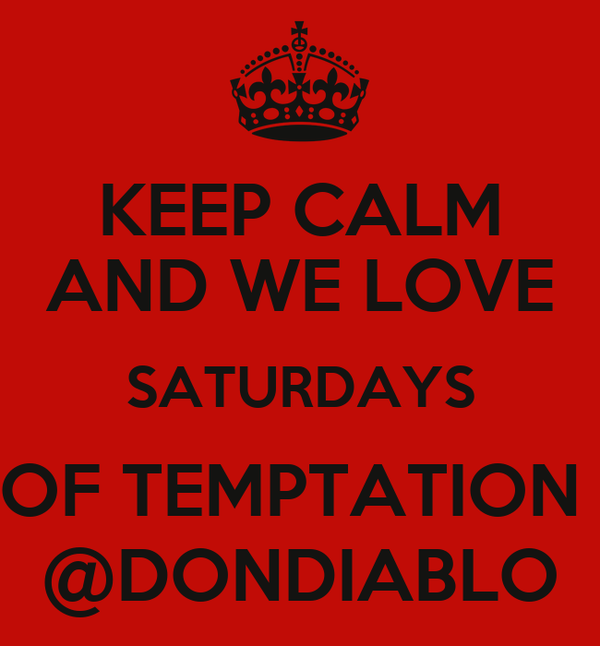 KEEP CALM AND WE LOVE SATURDAYS OF TEMPTATION  @DONDIABLO