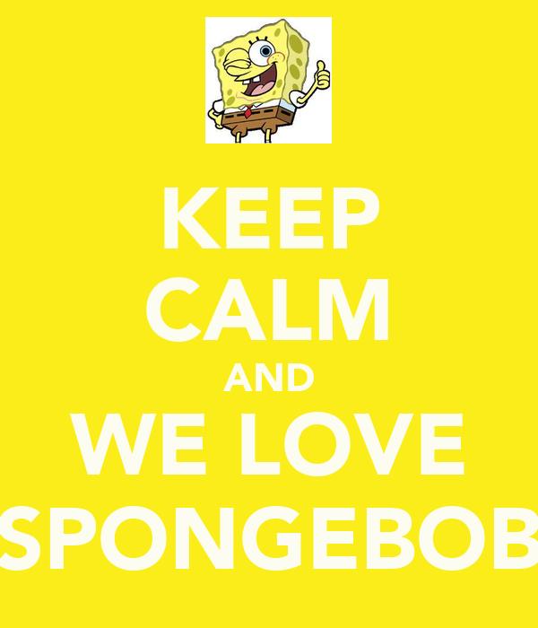 KEEP CALM AND WE LOVE SPONGEBOB
