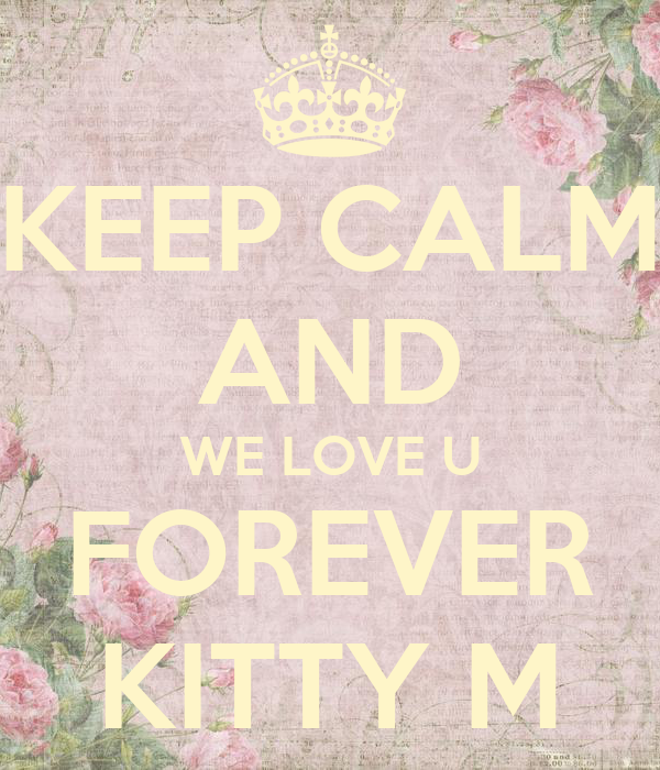 KEEP CALM AND WE LOVE U FOREVER KITTY M
