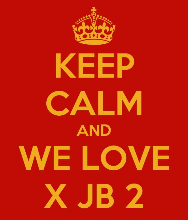 KEEP CALM AND   WE LOVE   X JB 2