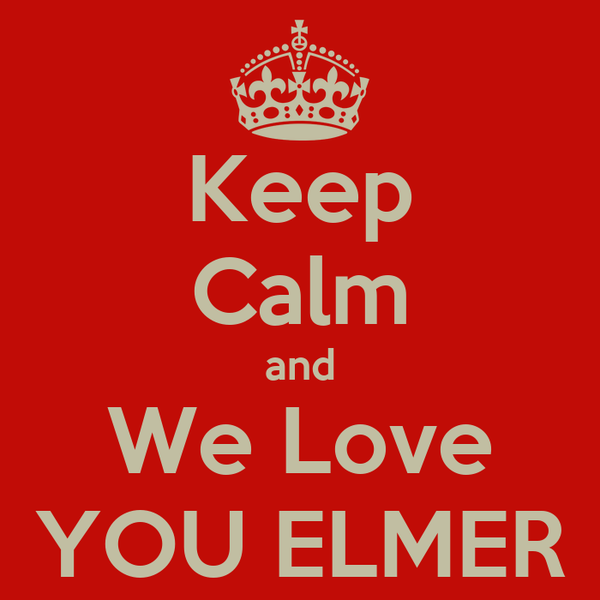 Keep Calm and We Love YOU ELMER