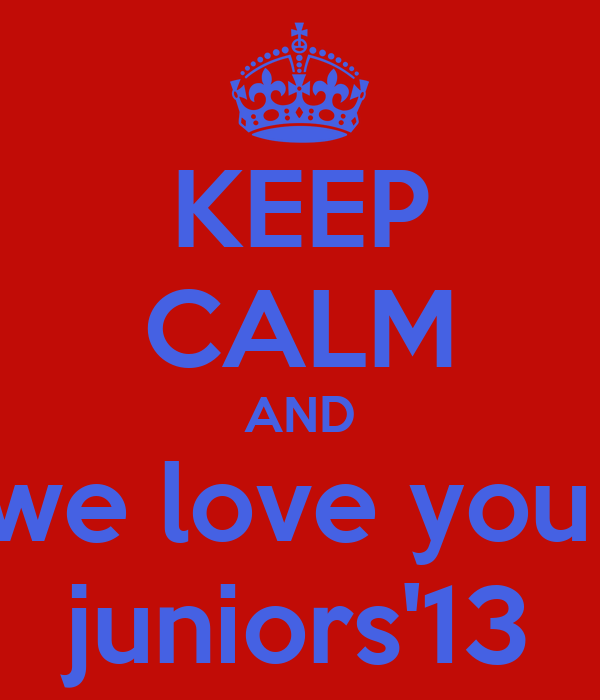 KEEP CALM AND we love you  juniors'13
